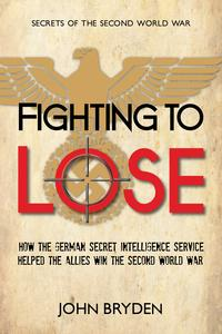 FightingtoLoseHowtheGermanSecretIntelligenceServiceHelpedtheAlliesWintheSecondWorldWar