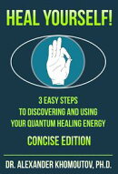 Heal Yourself! 3 Easy Steps to Discovering and Using Your Quantum Healing Energy. Concise Edition
