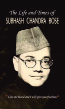 The Life and Times of Subhash Chandra Bose