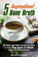5 Ingredient Bone Broth : 30 Easy Low Carb Recipes to Cook in Your Slow Cooker for Weight Loss and Body Clea…