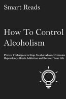 How To Control Alcoholism: Proven Techniques to Stop Alcohol Abuse, Overcome Dependency, Break Addiction and Recover Your Life