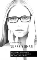 Super Human: How to Change Your Personality, Develop Your Emotional Intelligence and Become a Better Person