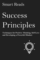 Success Principles: Techniques for Positive Thinking, Self- Love and Developing a Powerful Mindset