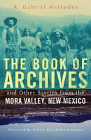 The Book of Archives and Other Stories from the Mora Valley, New Mexico