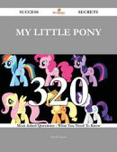 My Little Pony 320 Success Secrets - 320 Most Asked Questions On My Little Pony - What You Need To Know