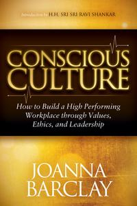 ConsciousCultureHowtoBuildaHighPerformingWorkplacethroughLeadership,Values,andEthics