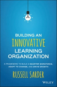 BuildinganInnovativeLearningOrganizationAFrameworktoBuildaSmarterWorkforce,AdapttoChange,andDriveGrowth