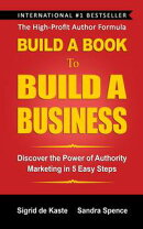 Build A Book To Build A Business: Discover the Power of Authority Marketing in 5 Easy Steps