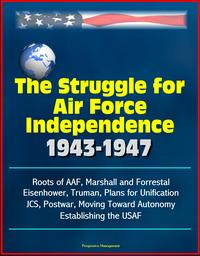TheStruggleforAirForceIndependence1943-1947:RootsofAAF,MarshallandForrestal,Eisenhower,Truman,PlansforUnification,JCS,Postwar,MovingTowardAutonomy,EstablishingtheUSAF