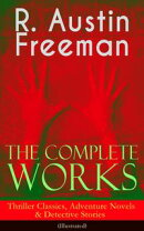 The Complete Works of R. Austin Freeman: Thriller Classics, Adventure Novels & Detective Stories (Illustrate…
