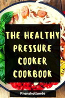 The Healthy Pressure Cooker Cookbook: 100 Delicious & Nutrient Improve Your Emotional and Physical Health