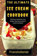 The Ultimate Ice Cream Cookbook: 101 Delicious, Nutritious, Low Budget, Mouthwatering Ice Cream Cookbook