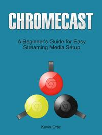 Chromecast:ABeginner'sGuideforEasyStreamingMediaSetup