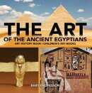 The Art of The Ancient Egyptians - Art History Book | Children's Art Books