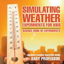 Simulating Weather Experiments for Kids - Science Book of Experiments | Children's Science Education books