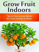 Grow Fruit Indoors: Tips on How to Grow Indoors the Fruits You Miss in Winter