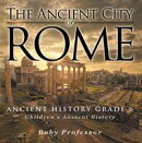 The Ancient City of Rome - Ancient History Grade 6 | Children's Ancient History