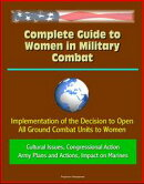 Complete Guide to Women in Military Combat: Implementation of the Decision to Open All Ground Combat Units to Women, Cultural Issues, Congressional Action, Army Plans and Actions, Impact on Marines