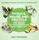 Reduce, Reuse and Recycle : The Secret to Environmental Sustainability : Environment Textbooks | Children's Environment Books