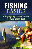 Fishing Basics: A Step-By-Step Beginner's Guide to Having a Good Catch