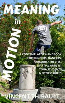 Meaning in Motion: A contemplative handbook for runners, dancers, parkour athletes, martial artists, yoga st…