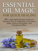 Essential Oil Magic For Quick Healing: 60+ Admirable Recipes Guide on Essential Oils for Relaxation and Good…
