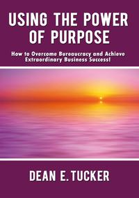 UsingthePowerofPurposeHowtoOvercomeBureaucracyandAchieveExtraordinaryBusinessSuccess!