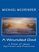 A Wounded God: A Poem of Ideas Spiritual and Practical
