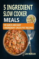 5 Ingredient Slow Cooker Meals: 105 Quick and Easy 5 Ingredient Crock Pot Recipes