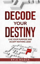Decode Your Destiny: Live Your Purpose and Accept Nothing Less!