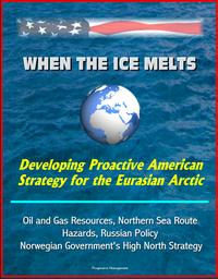 WhentheIceMelts:DevelopingProactiveAmericanStrategyfortheEurasianArctic-OilandGasResources,NorthernSeaRoute,Hazards,RussianPolicy,NorwegianGovernment'sHighNorthStrategy