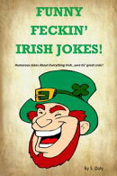 Funny Feckin' Irish Jokes: Humorous Jokes About Everything Irish...sure tis great craic!