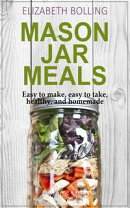 Easy Mason Jar Meals: Easy to make, easy to take, healthy, and homemade