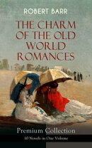 THE CHARM OF THE OLD WORLD ROMANCES ? Premium Collection: 10 Novels in One Volume