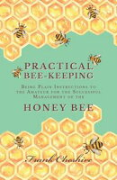 Practical Bee-Keeping - Being Plain Instructions to the Amateur for the Successful Management of the Honey Bee