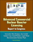 Advanced Commercial Nuclear Reactor Licensing, Report to Congress: Innovative New Designs, Gas-Cooled, Sodiu…