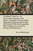 The Model T Ford Car - Its Construction, Operation And Repair. A Complete Practical Treatise Explaining The …