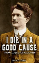 I Die in a Good Cause: Thomas Ashe: A Biography