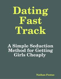 DatingFastTrack:ASimpleSeductionMethodforGettingGirlsCheaply