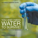 You and I Need Water to Survive! Chemistry Book for Beginners | Children's Chemistry Books