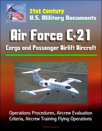 21stCenturyU.S.MilitaryDocuments:AirForceC-21CargoandPassengerAirliftAircraft-OperationsProcedures,AircrewEvaluationCriteria,AircrewTrainingFlyingOperations