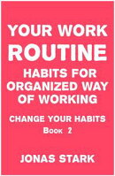 Your Work Routine: Habits for Organized Way of Working (Change Your Habits Book 2)