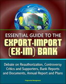 Essential Guide to the Export-Import (Ex-Im) Bank: Debate on Reauthorization, Controversy, Critics and Suppo…