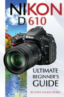 Nikon D610: Ultimate Beginner's Guide
