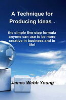 A Technique for Producing Ideas - the simple five-step formula anyone can use to be more creative in busines…