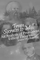 From Socrates to Mill: An Analysis of Prominent Ethical Theories