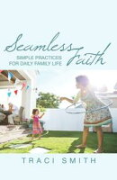 Seamless Faith: Simple Practices for Daily Family Life