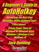 A Beginner's Guide to AutoHotkey, Absolutely the Best Free Windows Utility Software Ever! (Third Edition) Create Power Tools for Windows XP, Windows Vista, Windows 7, Windows 8 and Windows 10