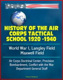 History of the Air Corps Tactical School 1920 -1940: World War I, Langley Field, Maxwell Field, Air Corps Do…
