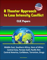 ATheaterApproachtoLowIntensityConflict:CLICPapers-MiddleEast,SouthernAfrica,HornofAfrica,CentralAsia,PersianGulf,PacificRim,CentralAmerica,Caribbean,Terrorism,Drugs